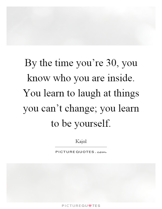 By The Time Youre 30 You Know Who You Are Inside You Learn To