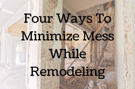 Four Ways to Minimize Mess While Remodeling