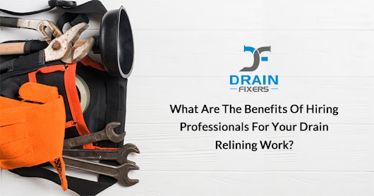 What are the Benefits of Hiring Professionals For Your Drain Relining Work? - Drainfixers