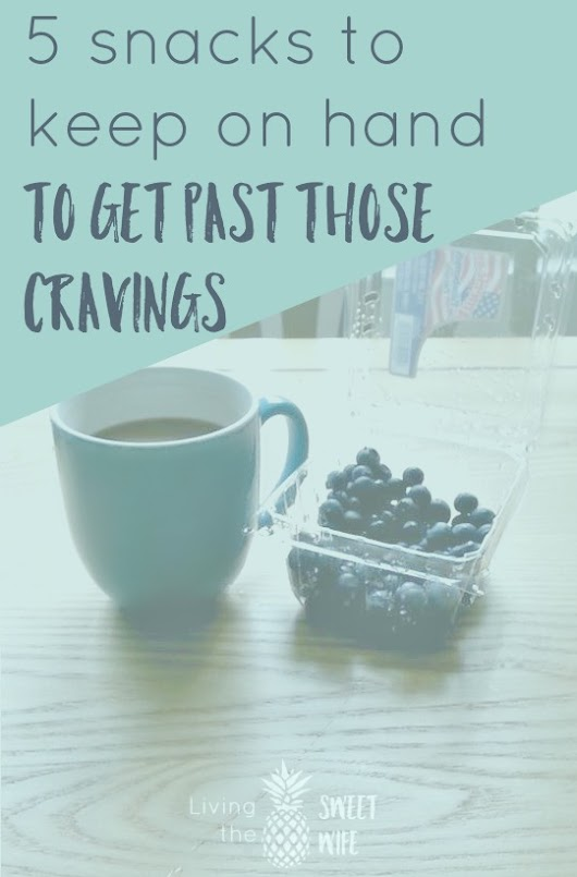 5 Snacks to Keep on Hand to Get Past those Cravings! - Living the Sweet Wife