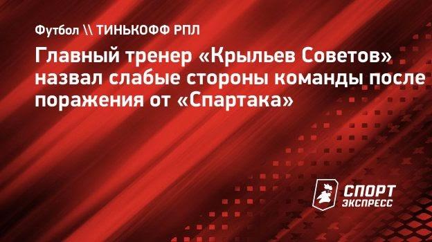 Главный тренер «Крыльев Советов» назвал слабые стороны команды после поражения от «Спартака»