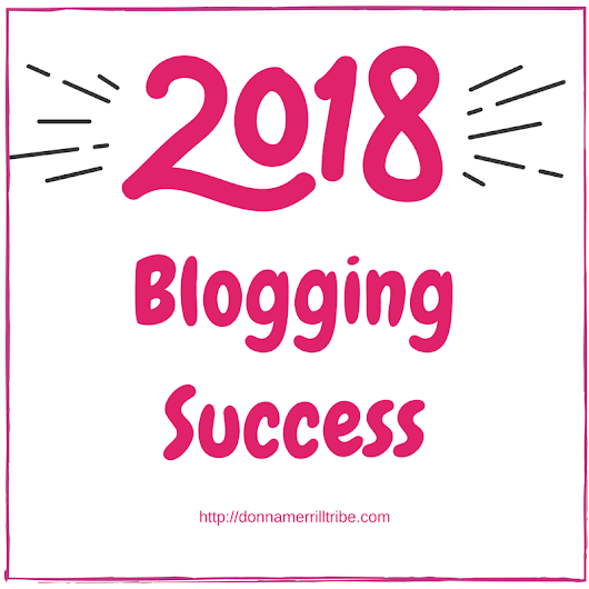 Make 2018 Your Best Year For Guaranteed Big Blogging Success - ♫ Donna Merrill Tribe