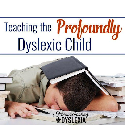 Teaching the Profoundly Dyslexic Child | Homeschooling with Dyslexia