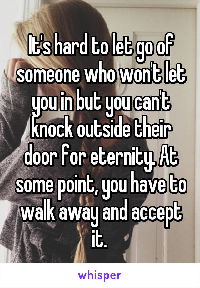 Its Hard To Let Go Of Someone Who Wont Let You In But You Can