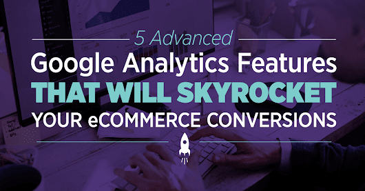 5 Advanced Google Analytics Features for Ecommerce