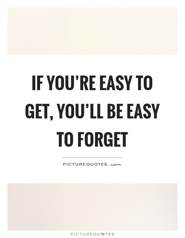 If Youre Easy To Get Youll Be Easy To Forget Picture Quotes