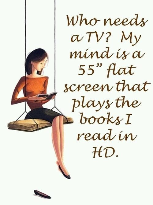 """Who needs a TV? My mind is a 55"""" flat screen that plays the books I read in HD."""