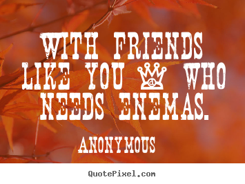 Quotes About Friendship With Friends Like You Who Needs Enemas