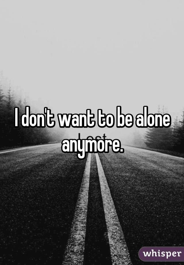 I Dont Want To Be Alone Anymore