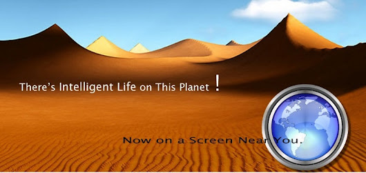 THERE'S INTELLIGENT LIFE ON THIS PLANET !   NOW, ON A SCREEN NEAR YOU.