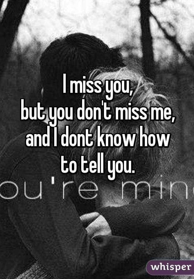 I Miss You But You Dont Miss Me And I Dont Know How To Tell