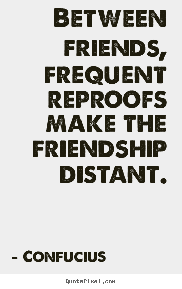 Confucius Photo Quotes Between Friends Frequent Reproofs Make