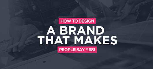 How To Design A Brand That Makes People Say YES- Successful Branding Techniques