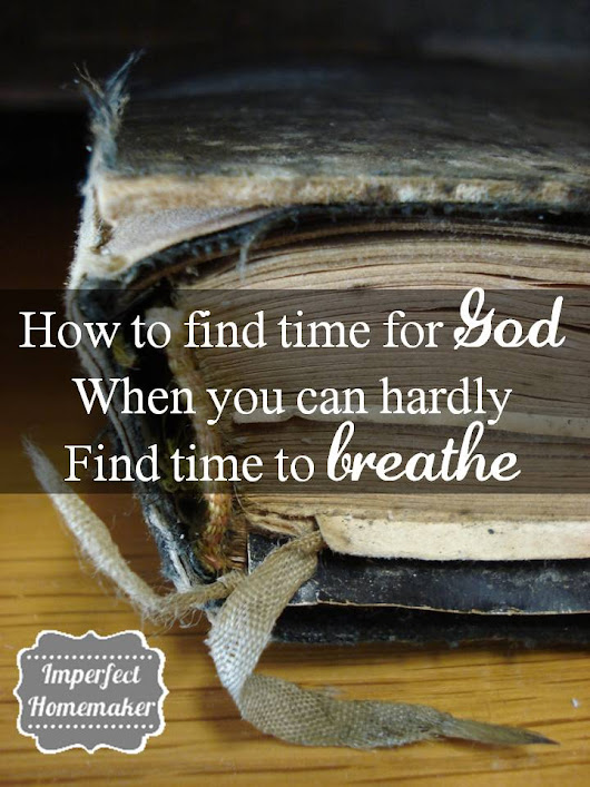 Finding Time for God When You Can Hardly Find Time to Breathe - Imperfect Homemaker