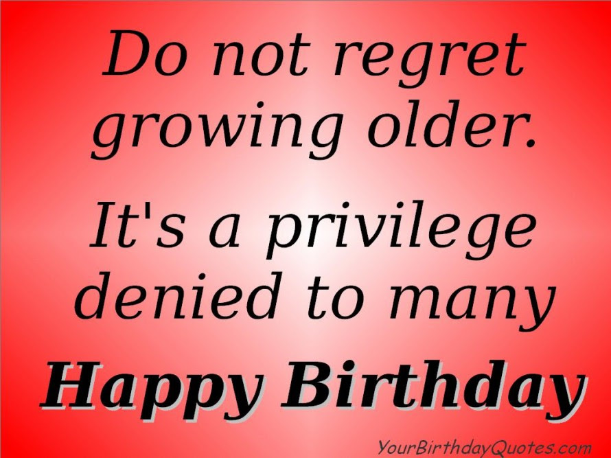 Do Not Regret Growing Older Its A Privilege Denied To Many Happy