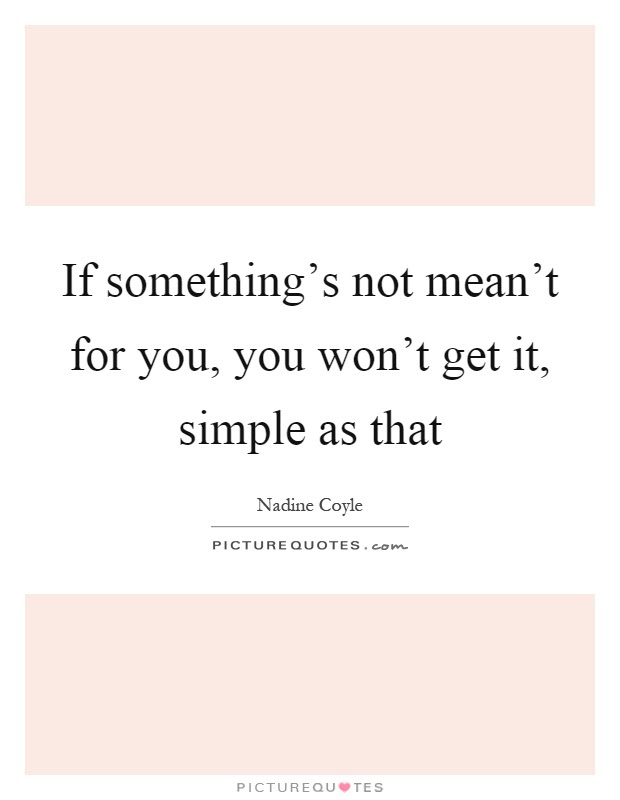 If Somethings Not Meant For You You Wont Get It Simple As
