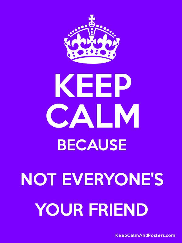 Keep Calm Because Not Everyones Your Friend Keep Calm And Posters