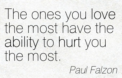 The Ones You Love The Most Have The Ability To Hurt You The Most