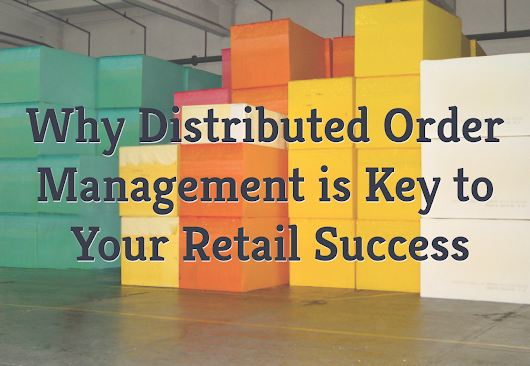 Why Distributed Order Management (DOM) is Key to Your Retail Success