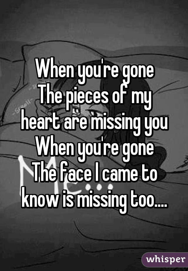 When Youre Gone The Pieces Of My Heart Are Missing You When Youre Gone
