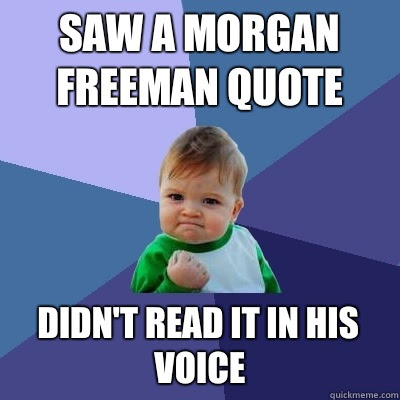 Saw A Morgan Freeman Quote Didnt Read It In His Voice Success Kid