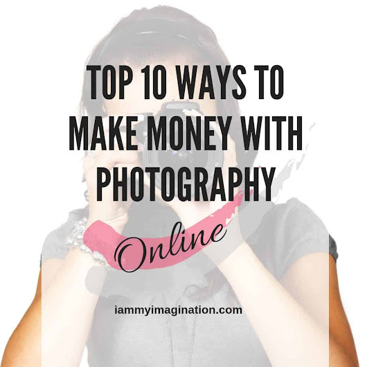 Top 10 Ways to Make Money with Photography Online (in 2019) - I Am My Imagination