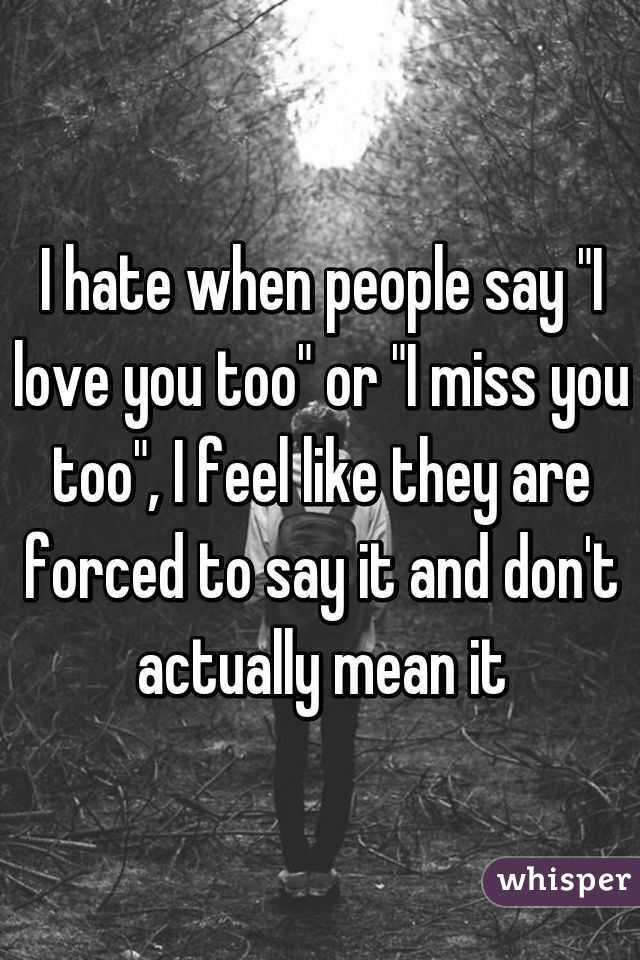 I Hate When People Say I Love You Too Or I Miss You Too I Feel