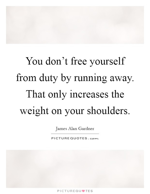 You Dont Free Yourself From Duty By Running Away That Only