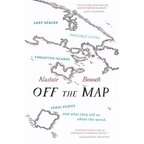 Off the Map: Lost Spaces, Invisible Cities, Forgotten Islands, Feral Places and What They Tell Us About the World by Alastair Bonnett — Reviews, Discussion, Bookclubs, Lists