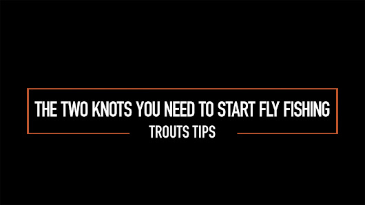 Video Tip: Two Fly Fishing Knots To Know To Get Started | The Fly Fishing Basics
