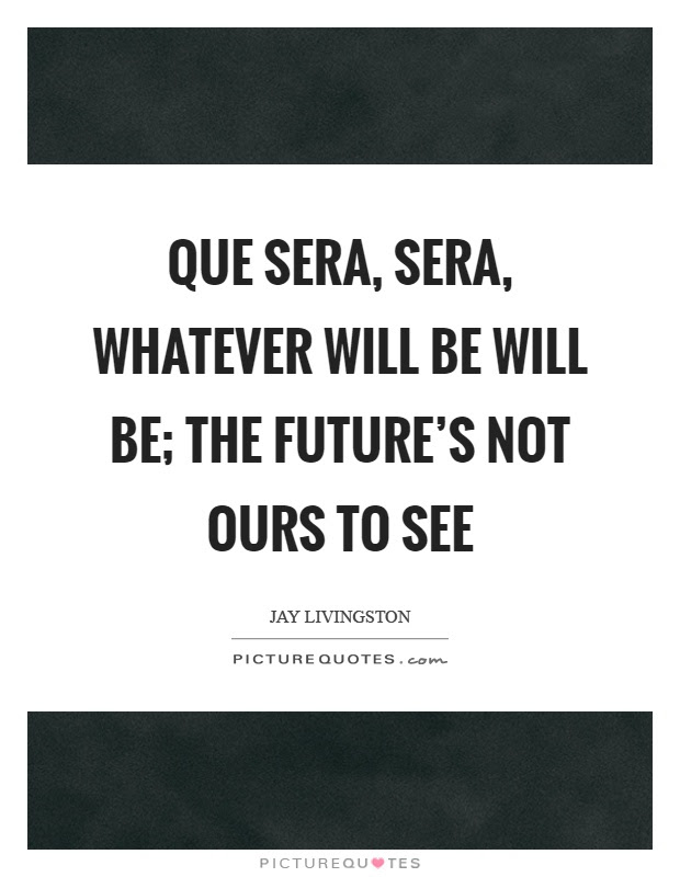 Que Sera Sera Whatever Will Be Will Be The Futures Not Ours