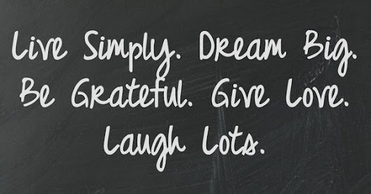 Live Simply. Dream Big. Be Grateful. Give Love. Laugh Lots. | Affirmations, Positive Thinking and Inspirational Quotes | Pinterest