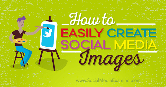 How to Easily Create Quality Social Media Images : Social Media Examiner