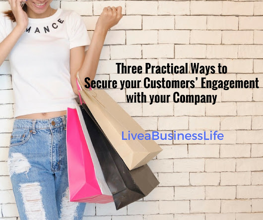 Three Practical Ways to Secure your Customers' Engagement with your Company – Live a Business Life