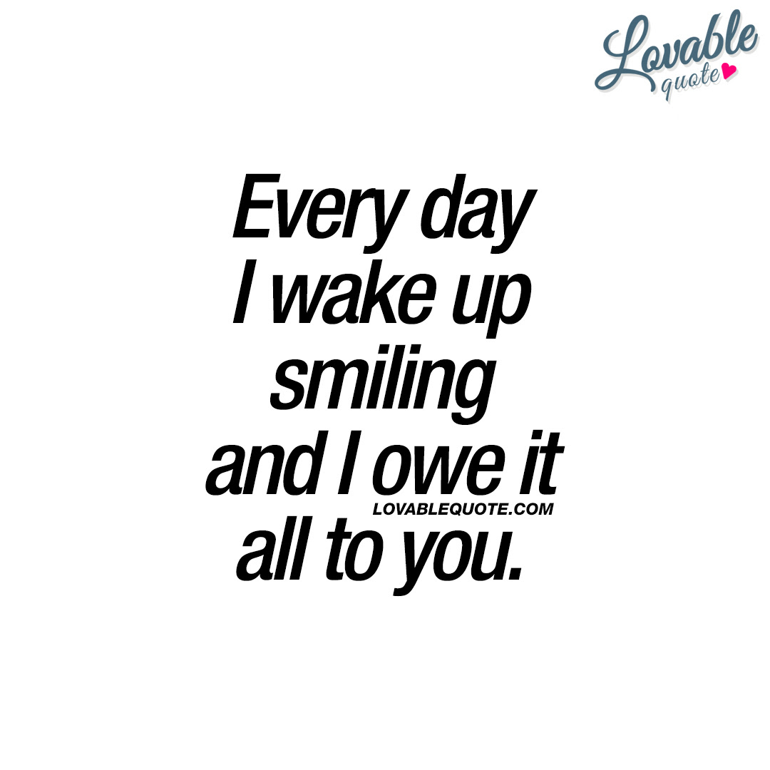Happy Qoute For Him Or Her Every Day I Wake Up Smiling And I Owe It