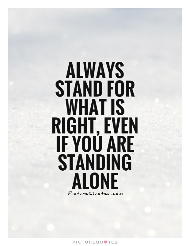 Always Stand For What Is Right Even If You Are Standing Alone