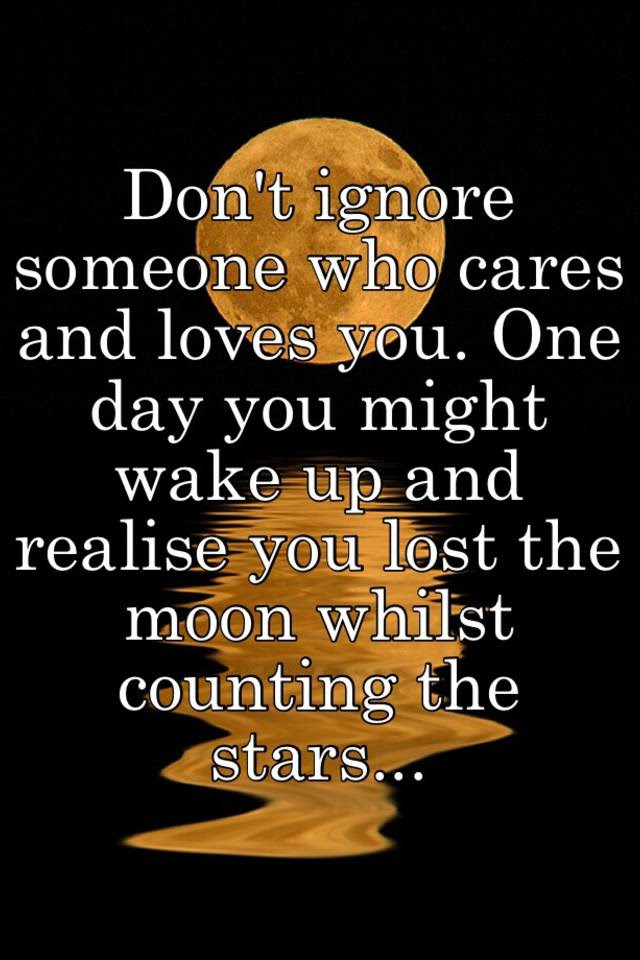Dont Ignore Someone Who Cares And Loves You One Day You Might Wake