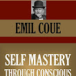 SELF MASTERY THROUGH CONSCIOUS AUTOSUGGESTION (Timeless Wisdom Collection Book 456)