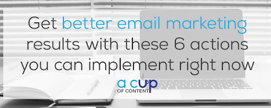 Get better email marketing results with these 6 actions - A Cup of Content