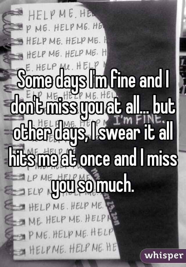 Some Days Im Fine And I Dont Miss You At All But Other Days