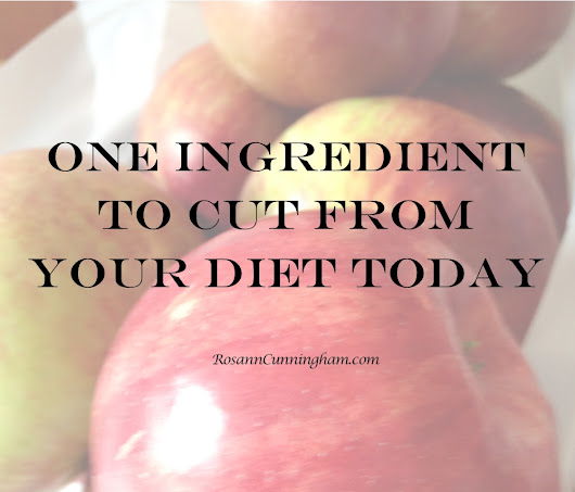 One Ingredient to Cut From Your Diet Today - Rosann Cunningham