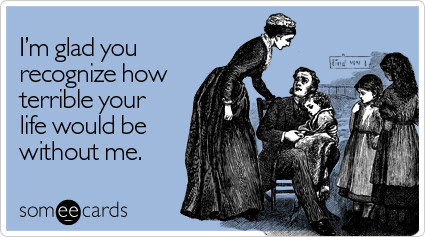 Funny Valentine's Day Ecard: I'm glad you recognize how terrible your life would be without me.