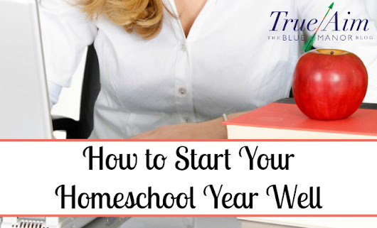 How to Start Your Homeschool Year Well - Back to Homeschool