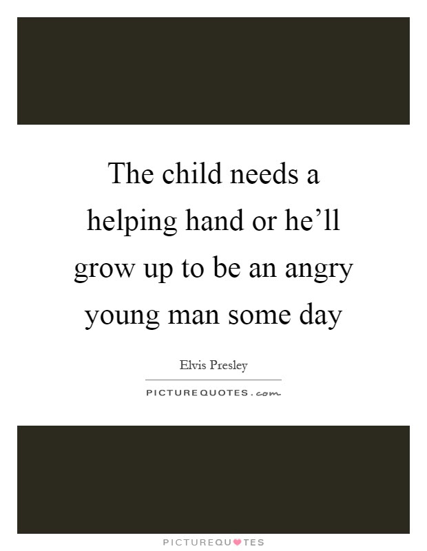 The Child Needs A Helping Hand Or Hell Grow Up To Be An Angry