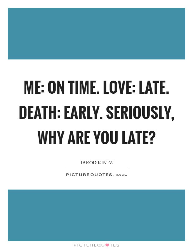 Me On Time Love Late Death Early Seriously Why Are You
