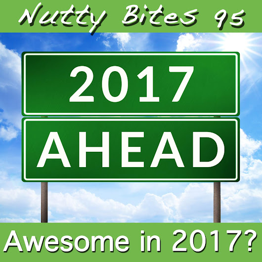 Nutty Bites 95: Awesome in 2017??? Things we are looking forward to