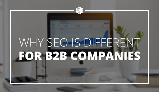 Why Search Engine Optimization (SEO) Is Different for B2B Companies
