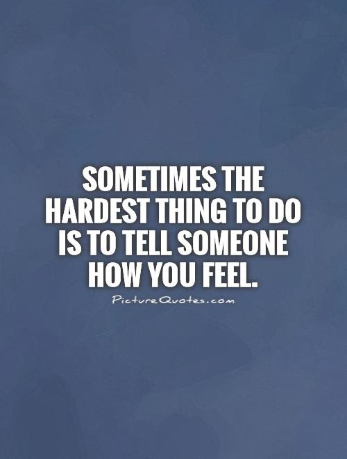 Sometimes The Hardest Thing To Do Is To Tell Someone How You Feel