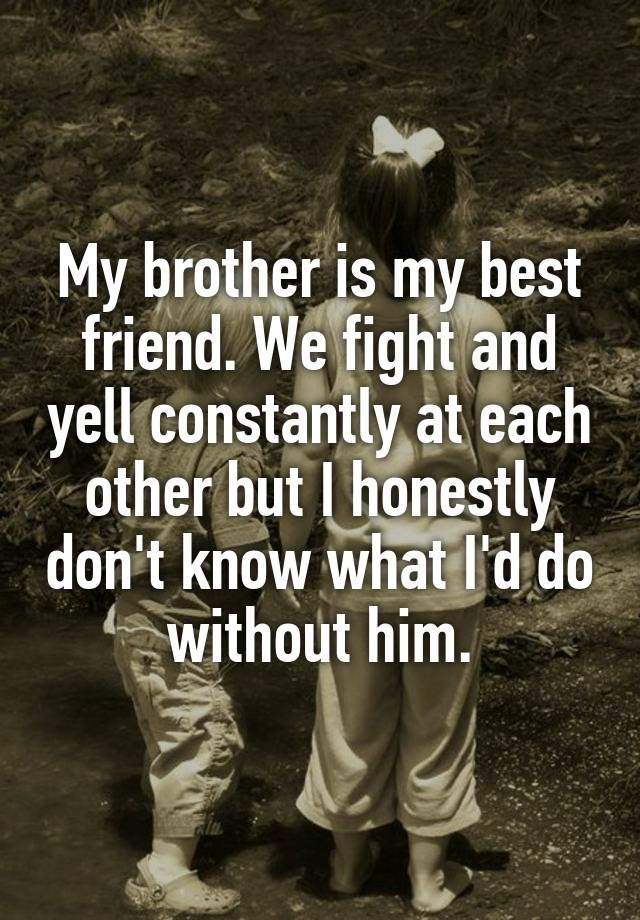 My Brother Is My Best Friend We Fight And Yell Constantly At Each
