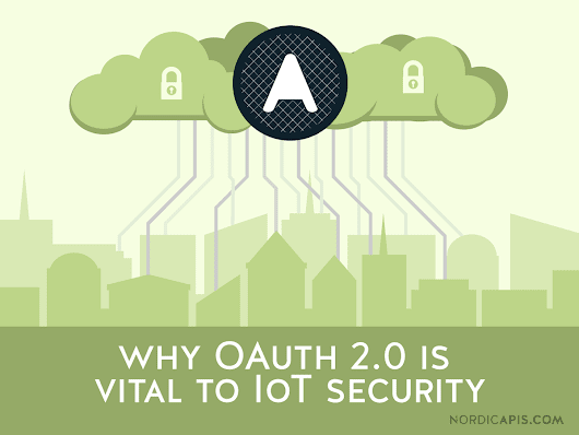 Why OAuth 2.0 Is Vital to IoT Security | Nordic APIs |
